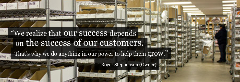 We realize that our success depends on the success of our customers. That's why we do anything in our power to help them grow. Roger Stephenson (Owner)